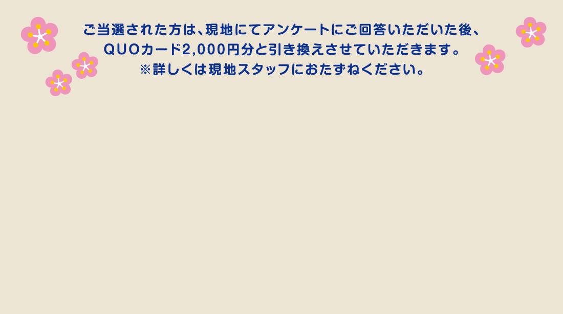 ご当選された型は、現地にてアンケートにご回答いただいた後、QUOカード2,000円分と引き換えさせていただきます。